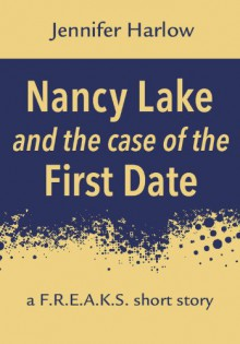Nancy Lake and the Case of the First Date: A F.R.E.A.K.S. Short Story (A F.R.E.A.K.S. Squad Investigation) - Jennifer Harlow
