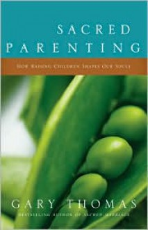 Sacred Parenting: How Raising Children Shapes Our Souls - Gary Thomas