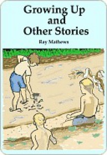 Growing Up and Other Stories - Ray Mathews