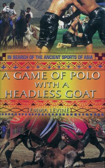 A Game of Polo with a Headless Goat: And Other Bizarre Sports Discovered Across Asia - Emma Levine