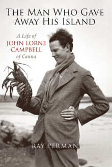 The Man Who Gave Away His Island: A Life of John Lorne Campbell of Canna - Ray Perman, Perman Ray