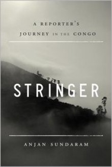 Stringer: A Reporter's Journey in the Congo - Anjan Sundaram