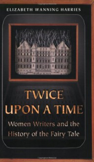Twice Upon a Time: Women Writers and the History of the Fairy Tale - Elizabeth Wanning Harries