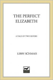 The Perfect Elizabeth: A Tale of Two Sisters - Libby Schmais