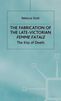 The Fabrication Of The Late Victorian Femme Fatale: The Kiss Of Death - Rebecca Stott