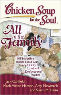 "Chicken Soup for the Soul: All in the Family: 101 Incredible Stories about Our Funny, Quirky, Lovable & ""Dysfunctional"" Families - Jack Canfield, Mark Victor Hansen, Susan M. Heim, Amy Newmark, J.M. Cornwell, Susan M Heim"