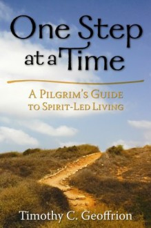 One Step at a Time: A Pilgrim's Guide to Spirit-Led Living - Timothy C. Geoffrion
