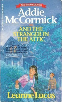 Addie McCormick and the Stranger in the Attic - Leanne Lucas