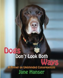Dogs Don't Look Both Ways: A Primer on Unintended Consequences - Jane Hanser