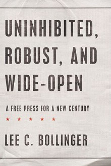 Uninhibited, Robust, and Wide-Open: A Free Press for a New Century (INALIENABLE RIGHTS) - Lee C. Bollinger