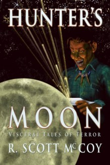 Hunter's Moon: Visceral Tales of Terror - R. Scott McCoy