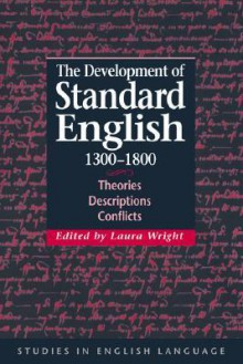 The Development of Standard English, 1300 1800: Theories, Descriptions, Conflicts - Laura Wright