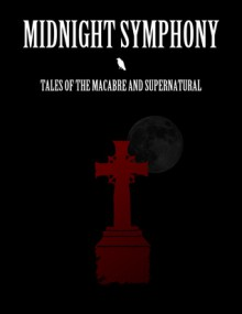 Midnight Symphony: Tales of the Macabre and Supernatural - Anthony R. Williams, Leo Koesterer, Andrew Thomas, Jessica Cluess, Kevin Martin King, Paul Kruse, Robby Karol, Arthur Sage