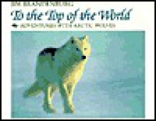 To the Top of the World: Adventures with Artic Wolves - Jim Brandenburg