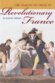 The Family on Trial in Revolutionary France - Suzanne Desan
