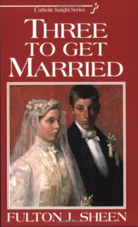 Three to Get Married - Fulton J. Sheen