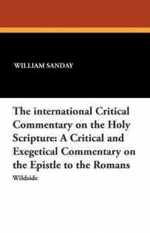 The International Critical Commentary on the Holy Scripture: A Critical and Exegetical Commentary on the Epistle to the Romans - William Sanday, Arthur C. Headlam