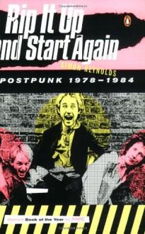 Rip It Up and Start Again: Postpunk 1978-1984 - Simon Reynolds