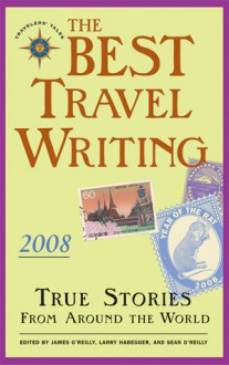 The Best Travel Writing 2008: True Stories from Around the World - James O'Reilly, Larry Habegger, Sean Joseph O'Reilly