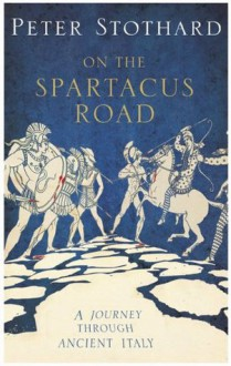 On The Spartacus Road: a Journey Through Ancient Italy - Peter Stothard
