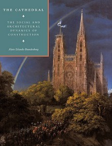 The Cathedral: The Social And Architectural Dynamics Of Construction - Alain Erlande-Brandenburg