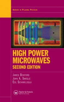 High Power Microwaves, Second Edition (Series in Plasma Physics) - James Benford