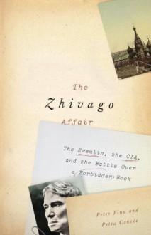 The Zhivago Affair: The Kremlin, the CIA, and the Battle Over a Forbidden Book - Peter Finn, Petra Couvee