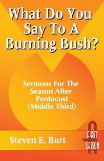 What Do You Say to a Burning Bush?: Sermons for the Season After Pentecost (Middle Third): Cycle a (First Lesson) - Steven E. Burt