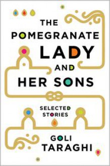 The Pomegranate Lady and Her Sons: Selected Stories - Goli Taraghi,Sara Khalili