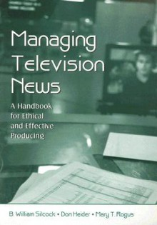 Managing Television News: A Handbook for Ethical and Effective Producing - B. William Silcock, Don Heider