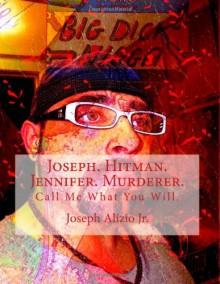 Joseph. Hitman. Jennifer. Murderer.: Call Me What You Will. (Cocaine. 1967.) (Volume 1) - 'Joseph Anthony Alizio Jr', 'Vinnie Joseph Allen DD'