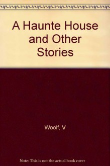 A Haunte House and Other Stories - V Woolf