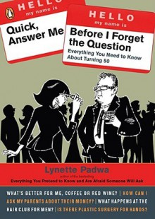 Quick, Answer Me Before I Forget the Question: Everything You Need to Know About Turning 50 - Lynette Padwa