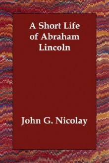 A Short Life of Abraham Lincoln - John George Nicolay