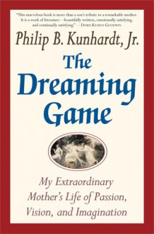 The Dreaming Game: A Portrait of a Passionate Life - Philip B. Kunhardt
