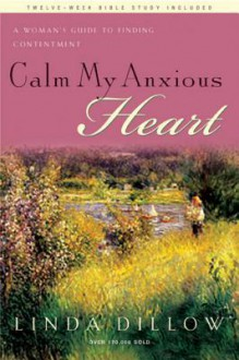 Calm My Anxious Heart: A Woman's Guide to Finding Contentment - Linda Dillow