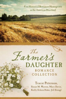 The Farmer's Daughter Romance Collection: Five Historical Romances Homegrown in the American Heartland - Tracie Peterson, Mary Davis, Kelly Eileen Hake, Jill Stengl, Susan May Warren
