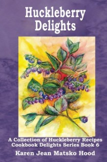 Huckleberry Delights Cookbook (Cookbook Delight) - Karen Jean Matsko Hood