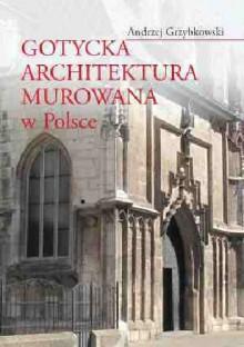 Gotycka architektura murowana w Polsce - Andrzej Grzybkowski