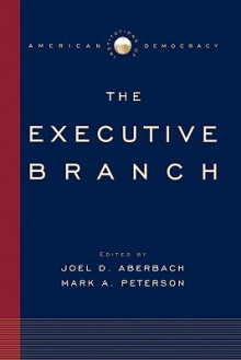 Institutions of American Democracy: The Executive Branch (Institutions of American Democracy) - Joel D. Aberbach, Mark A. Peterson