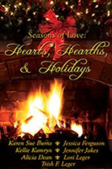 Hearts, Hearths and Holidays - Karen Sue Burns, Kellie Kamryn, Jennifer Jakes, Alicia Dean, Jessica Ferguson, Lori Leger, Trish F. Leger