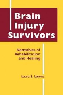 Brain Injury Survivors: Narratives of Rehabilitation and Healing - Laura S. Lorenz