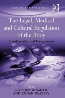 The Legal, Medical And Cultural Regulation Of The Body: Transformation And Transgression - Stephen W. Smith, Ronan Deazley