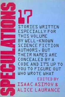 Speculations : 17 Stories Written Especially for This Volume By Well-Known Science Fiction Authors, But Their Names are Concealed By a Code and It's Up to You to Figure Out Who Wrote What - Isaac Asimov, Robert Silverberg, Joanna Russ, R.A. Lafferty, Jack Williamson, Barry N. Malzberg, Gene Wolfe, Mack Reynolds, Zenna Henderson, Bill Pronzini, Scott Baker, Jacqueline Lichtenberg, Phyllis Gotlieb, Joe L. Hensley, Rachel Cosgrove Payes, Alice Laurance, Willia