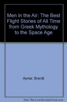 Men in the Air: The Best Flight Stories of All Time From Greek Mythology to the Space Age - Charles A. Lindbergh, Beryl Markham, Amelia Earhart, Wilbur Wright, Orville Wright, Brandt Aymar