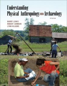 Understanding Physical Anthropology And Archaeology - Barry Lewis, Lynn Kilgore, Robert Jurmain