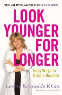 Look Younger for Longer: Easy Ways to Drop a Decade. Lesley Reynolds Khan - Khan