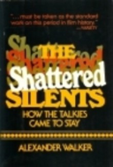 The Shattered Silents: How the Talkies Came to Stay - Alexander Walker