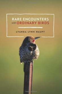 Rare Encounters with Ordinary Birds - Lyanda Lynn Haupt