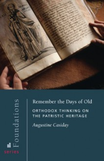 Remember the Days of Old: Orthodox Thinking on the Patristic Heritage (Foundations) - Augustine Casiday, Peter C. Bouteneff